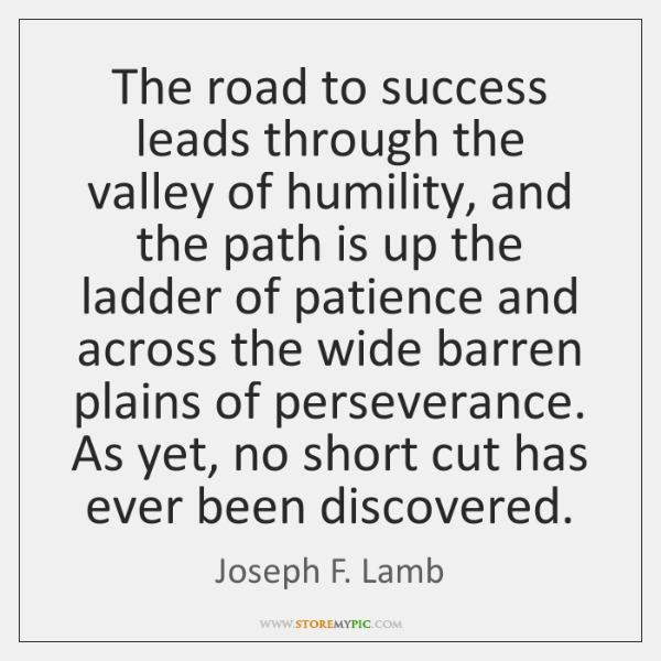 The road to success leads through the valley of humility, and the ...