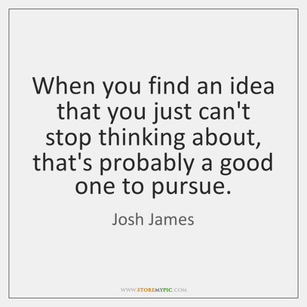 When you find an idea that you just can't stop thinking about, ...