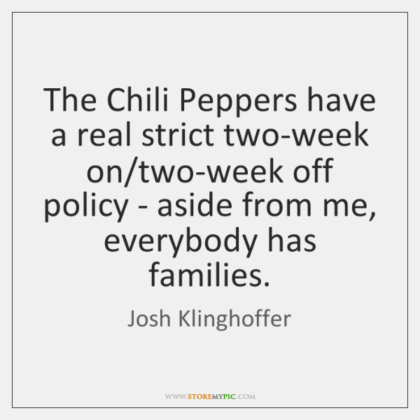 The Chili Peppers have a real strict two-week on/two-week off policy ...