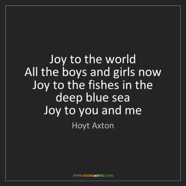 Hoyt Axton: Joy to the world  All the boys and girls now  Joy to...
