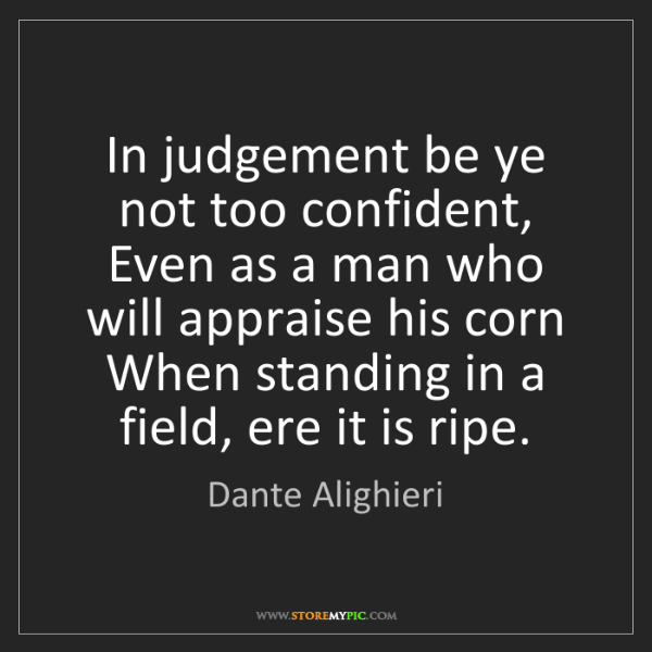 Dante Alighieri: In judgement be ye not too confident, Even as a man who...