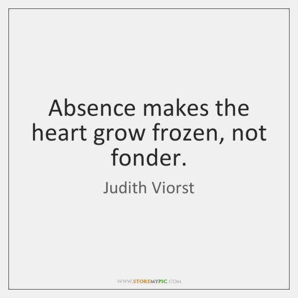 Absence makes the heart grow frozen, not fonder.