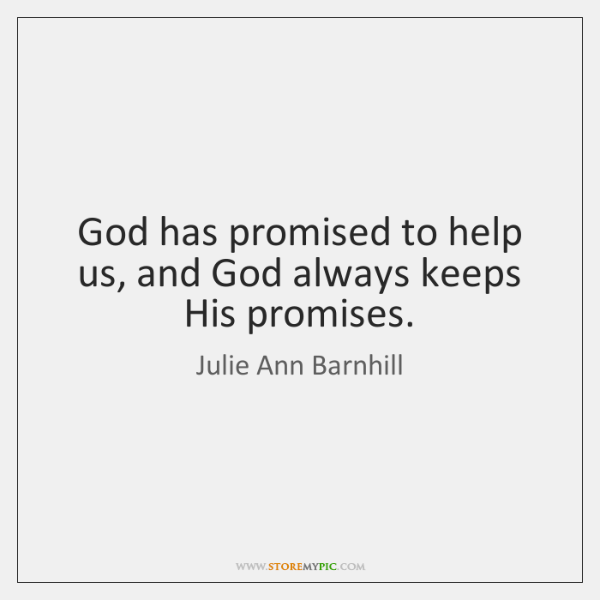 God has promised to help us, and God always keeps His promises.