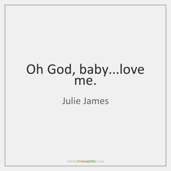 Oh God, baby...love me.