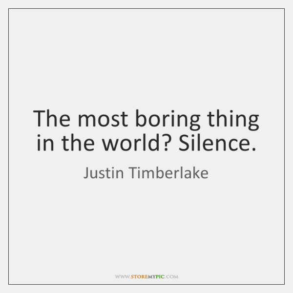 The most boring thing in the world? Silence.