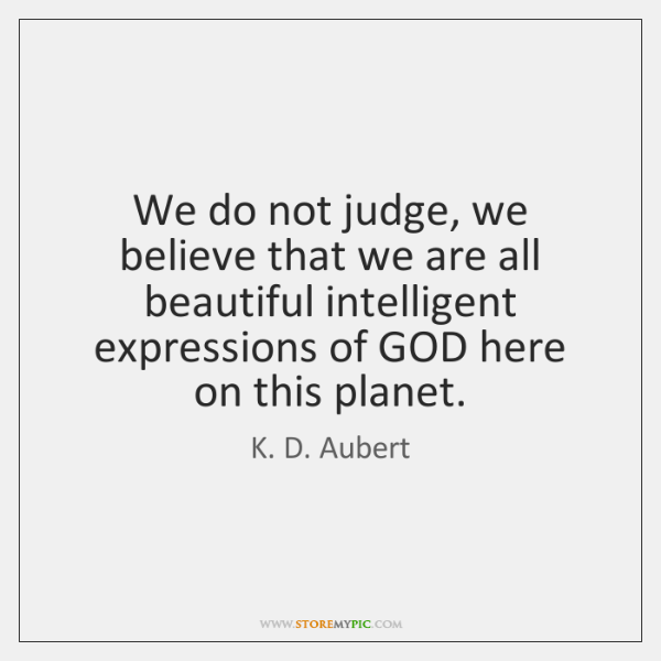 We do not judge, we believe that we are all beautiful intelligent ...