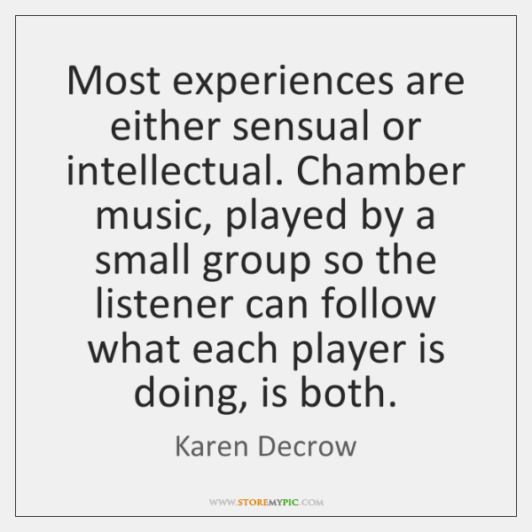 Most experiences are either sensual or intellectual. Chamber music, played by a ...