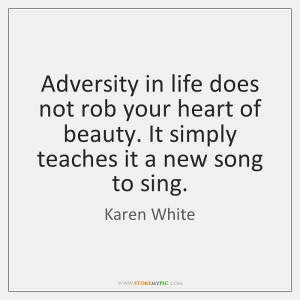 Adversity in life does not rob your heart of beauty. It simply ...