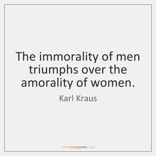 The immorality of men triumphs over the amorality of women.