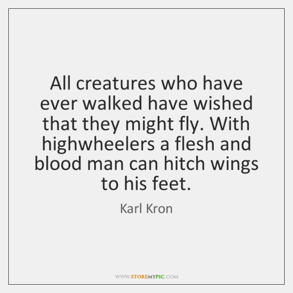 All creatures who have ever walked have wished that they might fly. ...