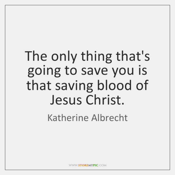 The only thing that's going to save you is that saving blood ...