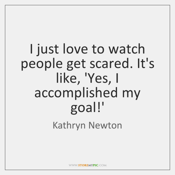 I just love to watch people get scared. It's like, 'Yes, I ...