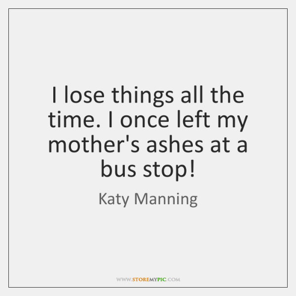 I lose things all the time. I once left my mother's ashes ...