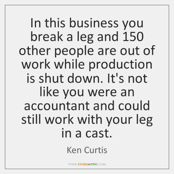 In this business you break a leg and 150 other people are out ...