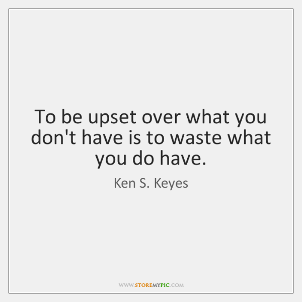 To be upset over what you don't have is to waste what ...