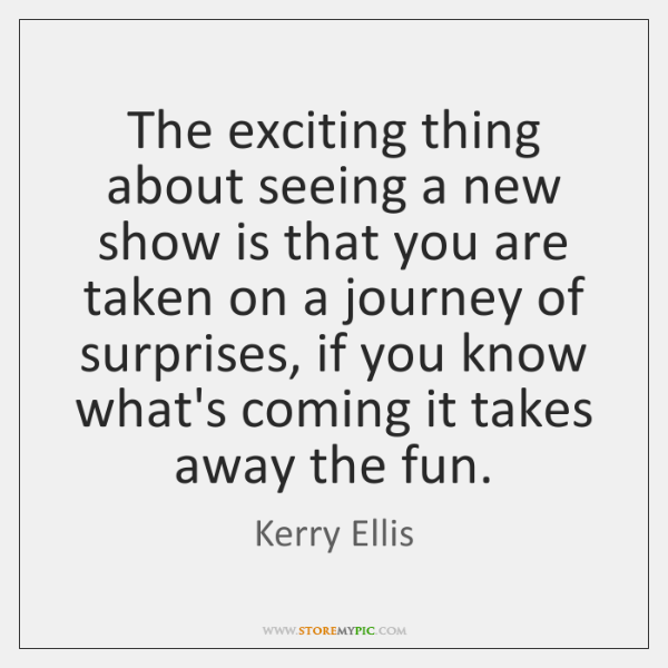 The exciting thing about seeing a new show is that you are ...