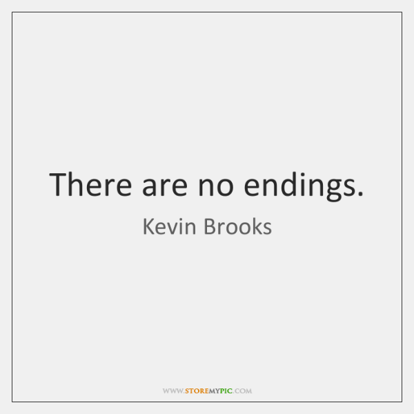 There are no endings.