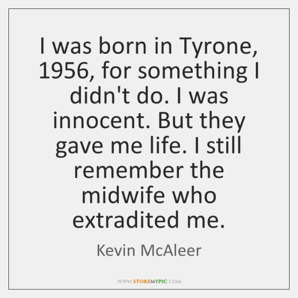 I was born in Tyrone, 1956, for something I didn't do. I was ...