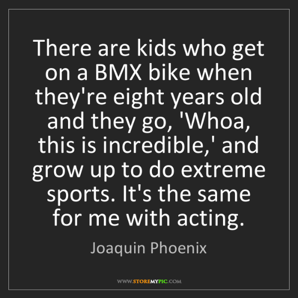 Joaquin Phoenix: There are kids who get on a BMX bike when they're eight...
