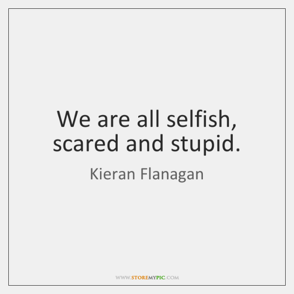 We are all selfish, scared and stupid.