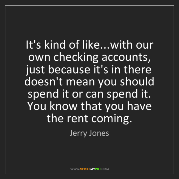 Jerry Jones: It's kind of like...with our own checking accounts, just...