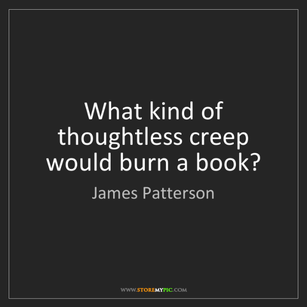 James Patterson: What kind of thoughtless creep would burn a book?