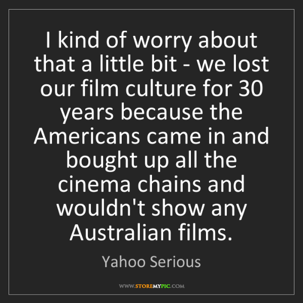 Yahoo Serious: I kind of worry about that a little bit - we lost our...