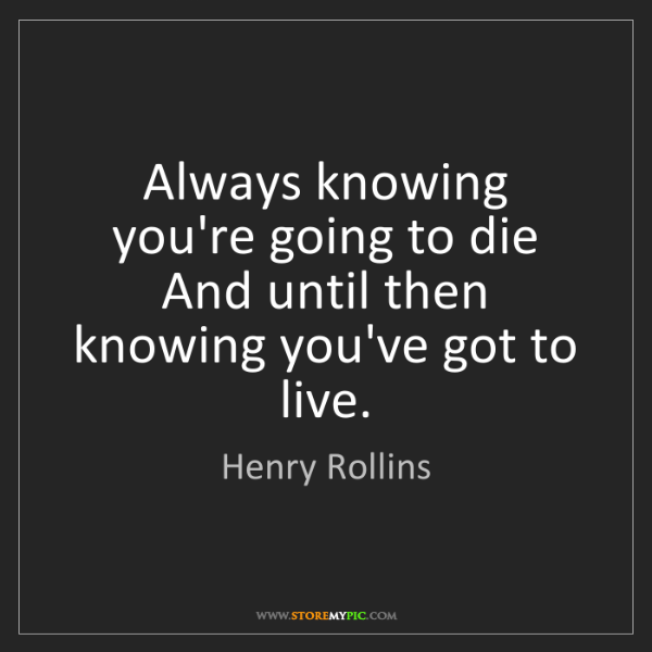 Henry Rollins: Always knowing you're going to die And until then knowing...