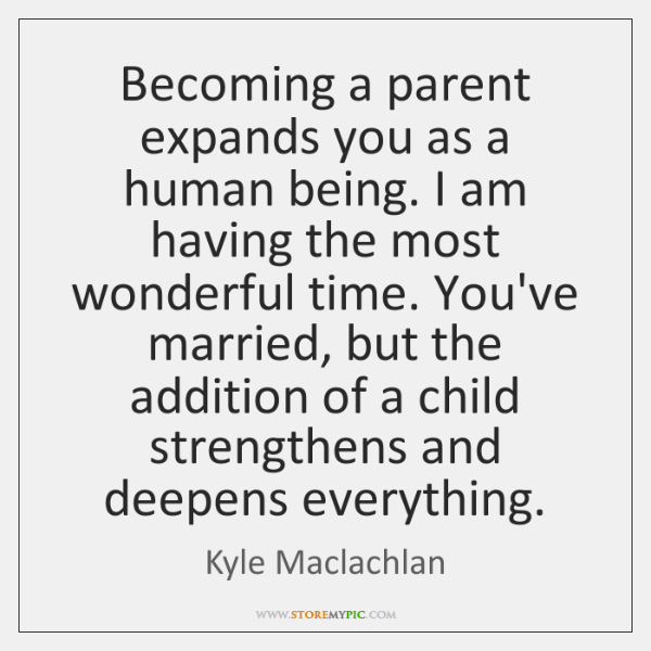 Becoming a parent expands you as a human being. I am having ...