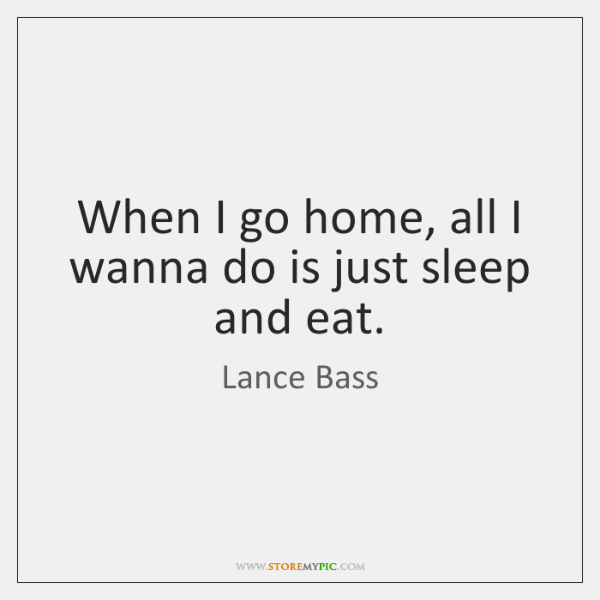 When I go home, all I wanna do is just sleep and ...