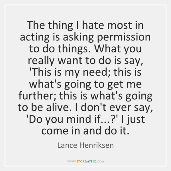 The thing I hate most in acting is asking permission to do ...