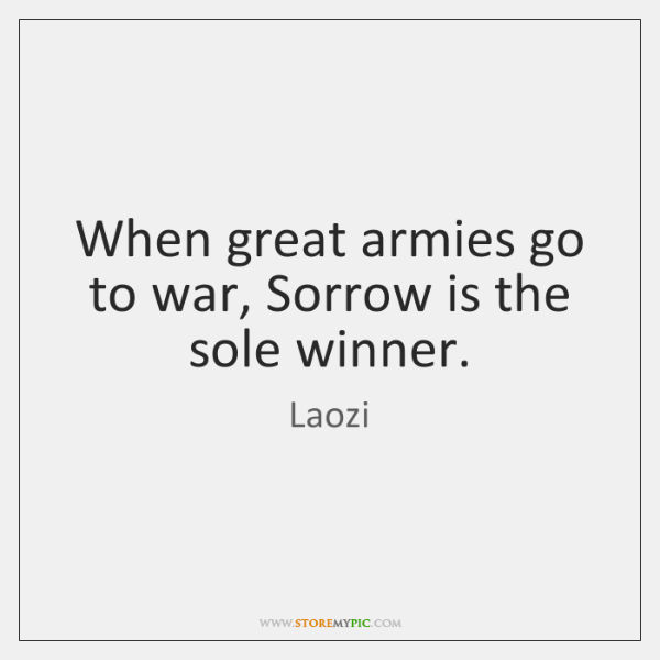 When Great Armies Go To War Sorrow Is The Sole Winner Storemypic