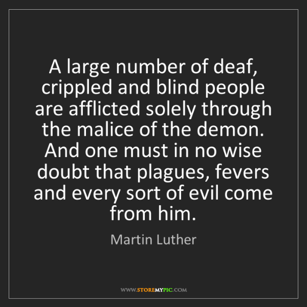 Martin Luther: A large number of deaf, crippled and blind people are...