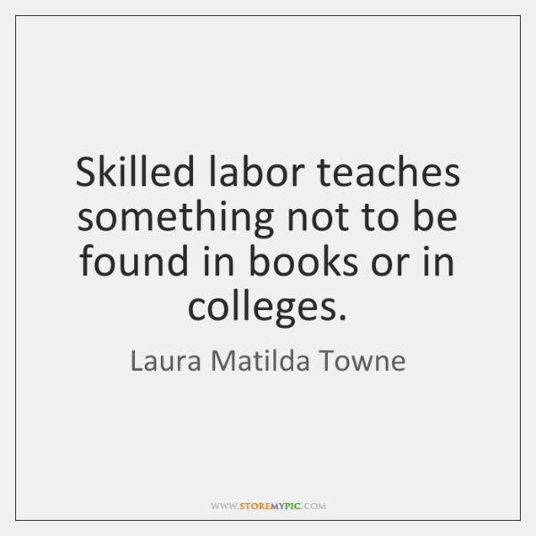 Skilled labor teaches something not to be found in books or in ...