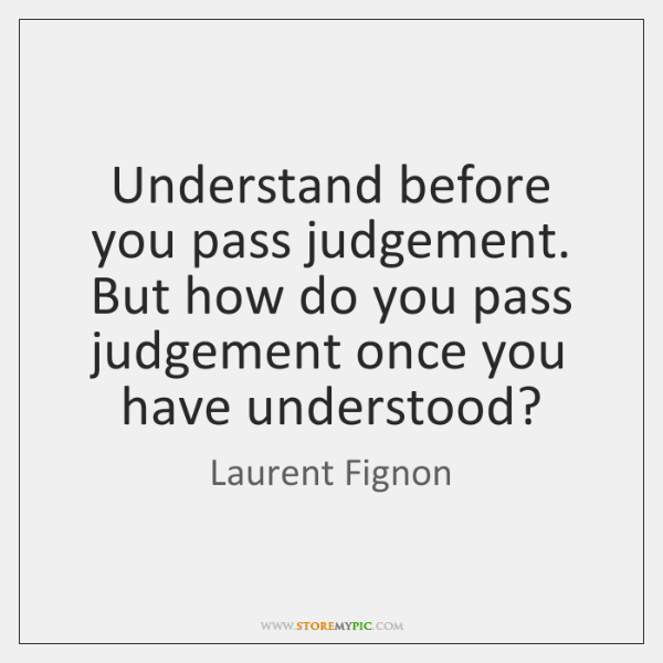 Understand before you pass judgement. But how do you pass judgement once ...