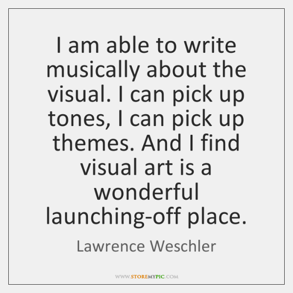 I am able to write musically about the visual. I can pick ...