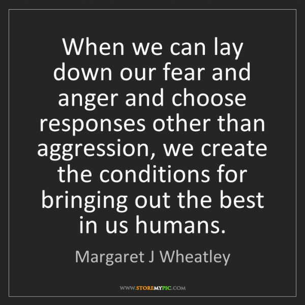 Margaret J Wheatley: When we can lay down our fear and anger and choose responses...