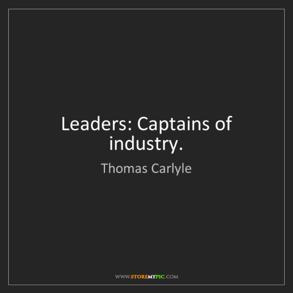 Thomas Carlyle: Leaders: Captains of industry.
