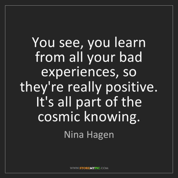 Nina Hagen: You see, you learn from all your bad experiences, so...