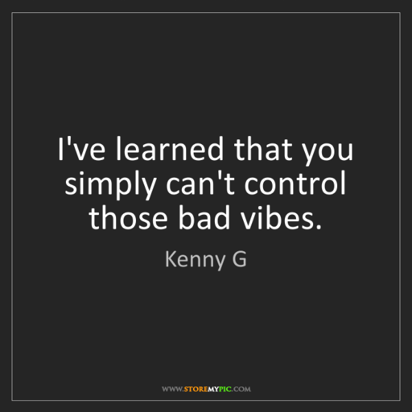 Kenny G: I've learned that you simply can't control those bad...