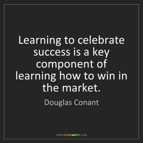 Douglas Conant: Learning to celebrate success is a key component of learning...
