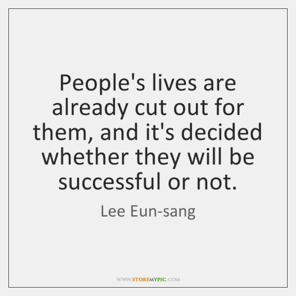 People's lives are already cut out for them, and it's decided whether ...