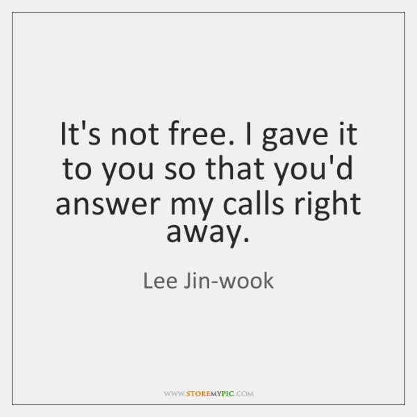 It's not free. I gave it to you so that you'd answer ...
