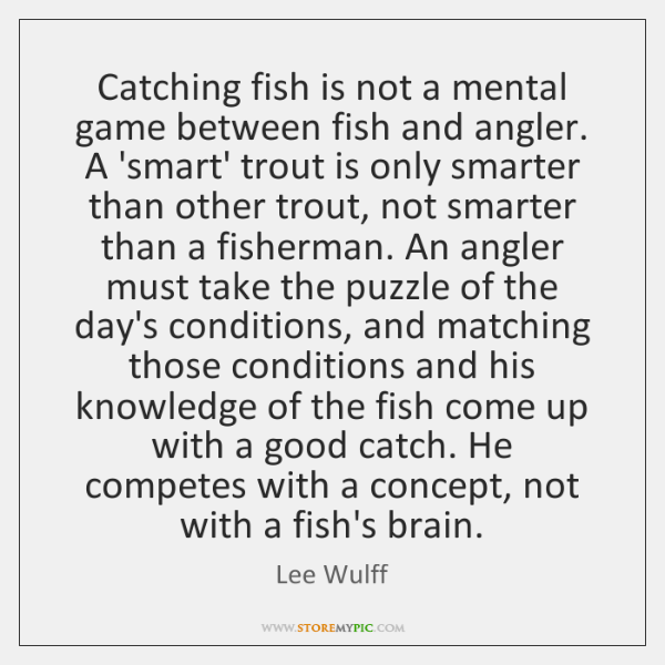 Catching fish is not a mental game between fish and angler. A ...