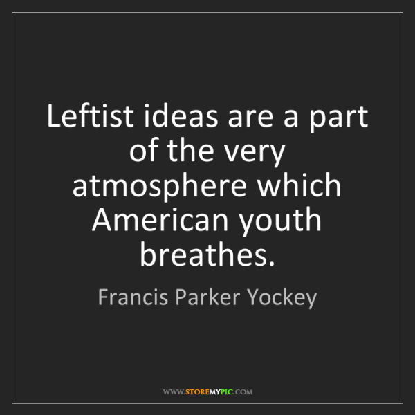 Francis Parker Yockey: Leftist ideas are a part of the very atmosphere which...