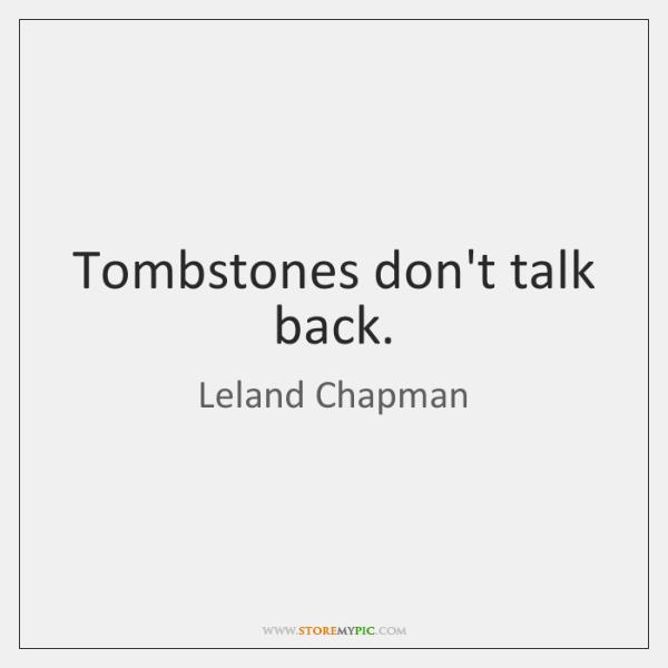 Tombstones don't talk back.