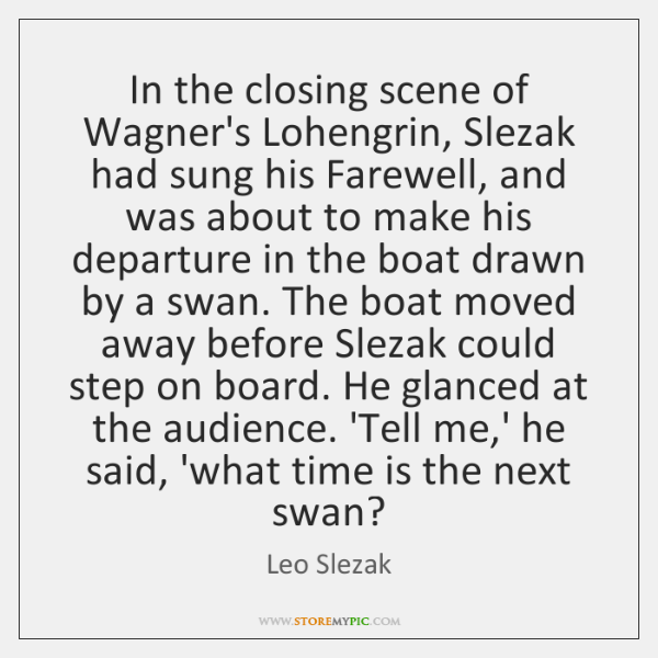 In the closing scene of Wagner's Lohengrin, Slezak had sung his Farewell, ...