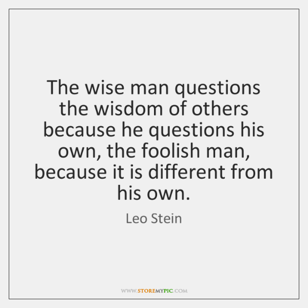 The wise man questions the wisdom of others because he questions his ...