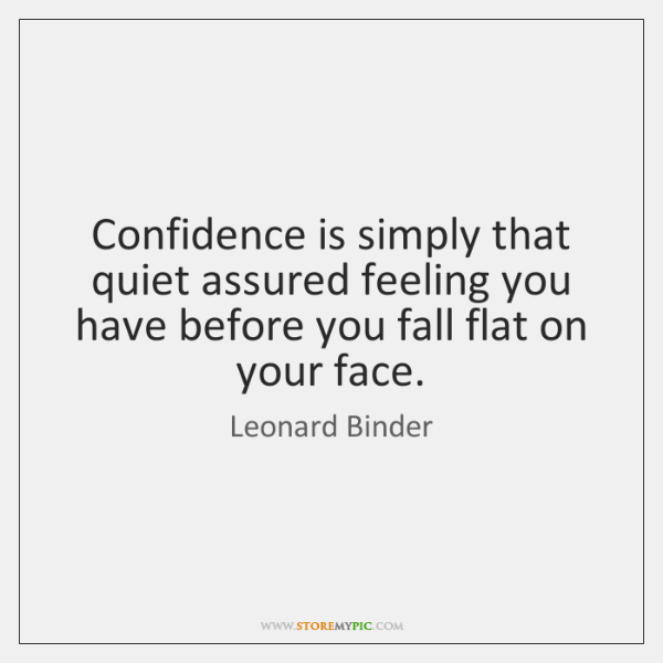 Confidence is simply that quiet assured feeling you have before you fall ...
