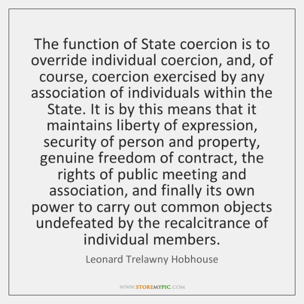 The function of State coercion is to override individual coercion, and, of ...